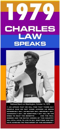 a multicolored banner shows a black and white picture of Charles Law speaking at a microphone. The poster reads 1979, Charles Law speaks. I am afraid that we will find that those gay people who do not come across as being offensively gay, as military gay, obviously gay, adamantly gay, or admittedly gay will be the ones to reap the benefits...and the real sissies and the butch women of this country will still have to live in gay ghettoes and not have achieeved the true import of this movement.""